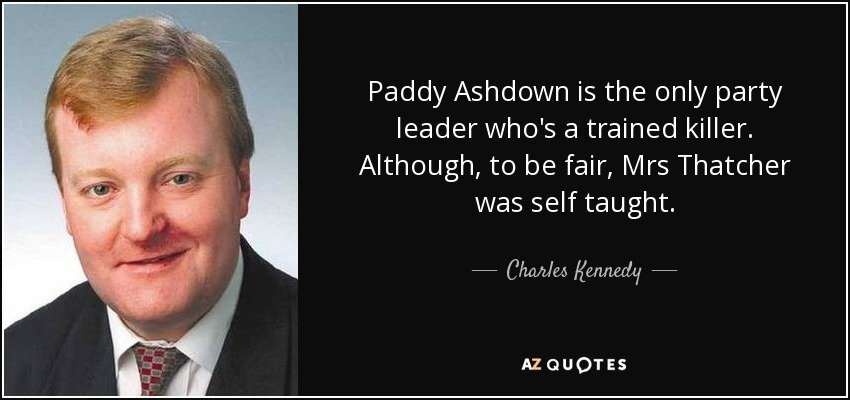 quote-paddy-ashdown-is-the-only-party-leader-who-s-a-trained-killer-although-to-be-fair-mrs-charles-kennedy-122-56-07.jpg